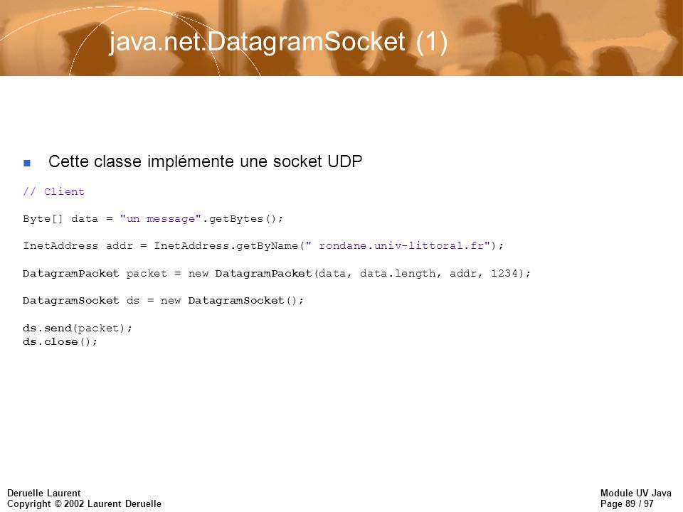 Module UV Java Page 89 / 97 Deruelle Laurent Copyright © 2002 Laurent Deruelle java.net.DatagramSocket (1) Cette classe implémente une socket UDP // Client Byte[] data = un message .getBytes(); InetAddress addr = InetAddress.getByName( rondane.univ-littoral.fr ); DatagramPacket packet = new DatagramPacket(data, data.length, addr, 1234); DatagramSocket ds = new DatagramSocket(); ds.send(packet); ds.close();