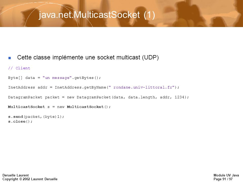 Module UV Java Page 91 / 97 Deruelle Laurent Copyright © 2002 Laurent Deruelle java.net.MulticastSocket (1) Cette classe implémente une socket multicast (UDP) // Client Byte[] data = un message .getBytes(); InetAddress addr = InetAddress.getByName( rondane.univ-littoral.fr ); DatagramPacket packet = new DatagramPacket(data, data.length, addr, 1234); MulticastSocket s = new MulticastSocket(); s.send(packet,(byte)1); s.close();