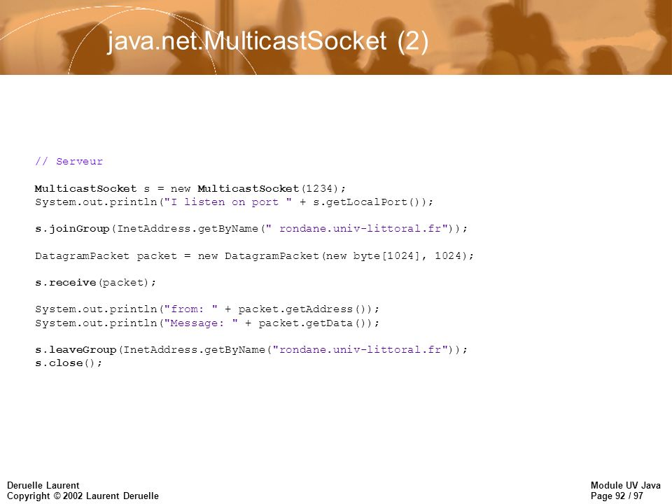 Module UV Java Page 92 / 97 Deruelle Laurent Copyright © 2002 Laurent Deruelle java.net.MulticastSocket (2) // Serveur MulticastSocket s = new MulticastSocket(1234); System.out.println( I listen on port + s.getLocalPort()); s.joinGroup(InetAddress.getByName( rondane.univ-littoral.fr )); DatagramPacket packet = new DatagramPacket(new byte[1024], 1024); s.receive(packet); System.out.println( from: + packet.getAddress()); System.out.println( Message: + packet.getData()); s.leaveGroup(InetAddress.getByName( rondane.univ-littoral.fr )); s.close();