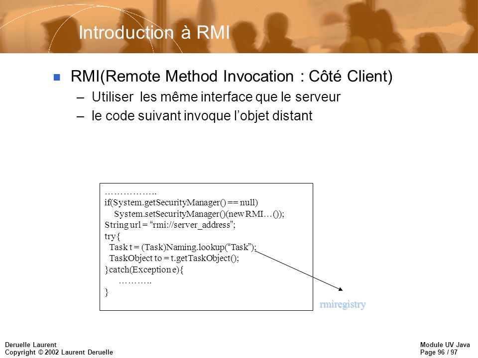Module UV Java Page 96 / 97 Deruelle Laurent Copyright © 2002 Laurent Deruelle Introduction à RMI n RMI(Remote Method Invocation : Côté Client) –Utili