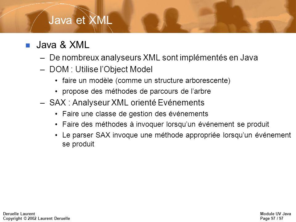 Module UV Java Page 97 / 97 Deruelle Laurent Copyright © 2002 Laurent Deruelle Java et XML n Java & XML –De nombreux analyseurs XML sont implémentés en Java –DOM : Utilise lObject Model faire un modèle (comme un structure arborescente) propose des méthodes de parcours de larbre –SAX : Analyseur XML orienté Evénements Faire une classe de gestion des événements Faire des méthodes à invoquer lorsquun événement se produit Le parser SAX invoque une méthode appropriée lorsquun événement se produit