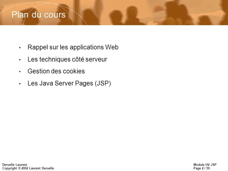 Module UV JSP Page 13 / 59 Deruelle Laurent Copyright © 2002 Laurent Deruelle Technologies J2EE : les JSP n Les Pages JSP: –La technologie JSP permet d embarquer des composants dans une page et de laisser ces derniers générer la page qui sera finalement renvoyée au client –Une page JSP peut contenir du code HTML, du code Java et des composants JavaBean –JSP est en réalité une extension du modèle Servlet : lors du premier accès a la page JSP, le conteneur Web la compile en Servlet –Permet de nettement séparer la présentation du code métier (Concepteurs Web, développeurs)
