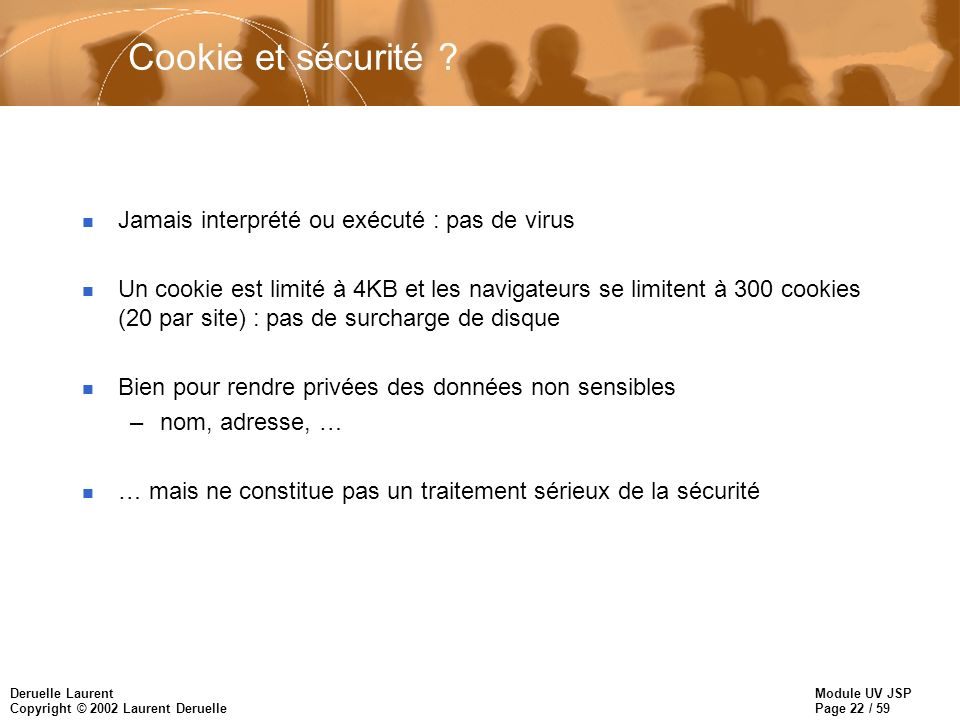 Module UV JSP Page 22 / 59 Deruelle Laurent Copyright © 2002 Laurent Deruelle Cookie et sécurité ? n Jamais interprété ou exécuté : pas de virus n Un