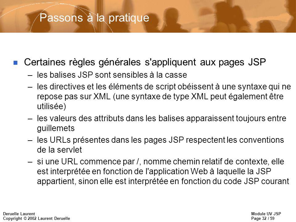 Module UV JSP Page 32 / 59 Deruelle Laurent Copyright © 2002 Laurent Deruelle Passons à la pratique n Certaines règles générales s'appliquent aux page