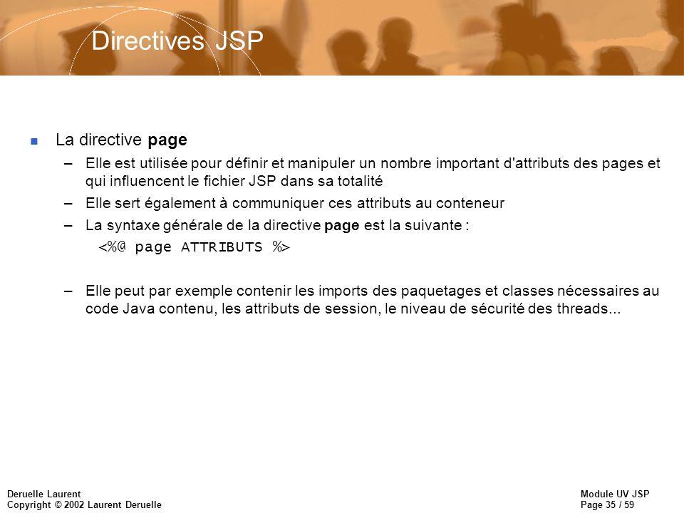 Module UV JSP Page 35 / 59 Deruelle Laurent Copyright © 2002 Laurent Deruelle Directives JSP n La directive page –Elle est utilisée pour définir et ma