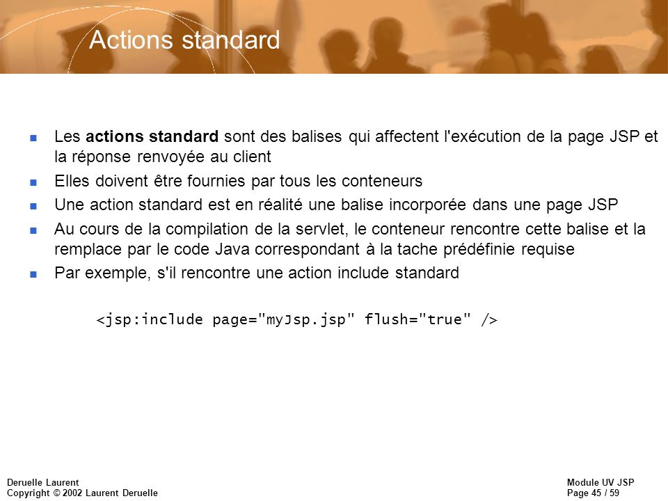 Module UV JSP Page 45 / 59 Deruelle Laurent Copyright © 2002 Laurent Deruelle Actions standard n Les actions standard sont des balises qui affectent l