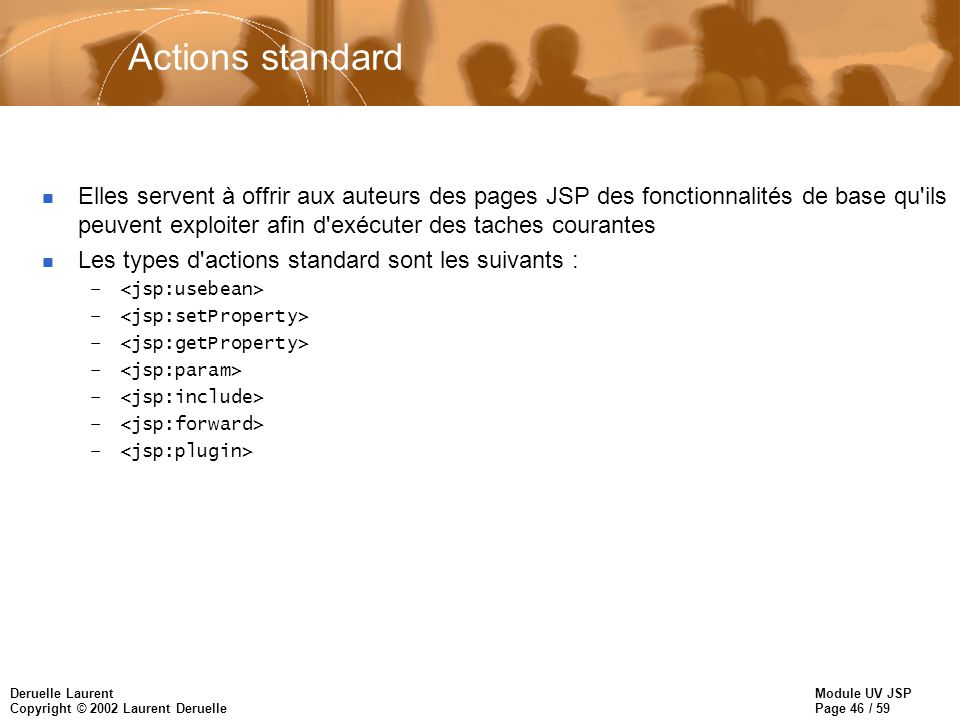 Module UV JSP Page 46 / 59 Deruelle Laurent Copyright © 2002 Laurent Deruelle Actions standard n Elles servent à offrir aux auteurs des pages JSP des