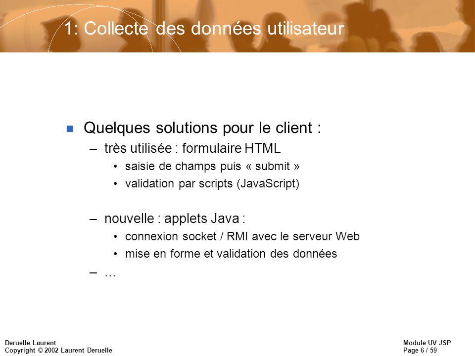 Module UV JSP Page 7 / 59 Deruelle Laurent Copyright © 2002 Laurent Deruelle 2: Requête HTTP vers le serveur Web –contient : l URL de la ressource à accéder (page,script,prog) les données de formatage (le cas échéant) des infos d en-tête complémentaires –requête GET : pour extraire des informations sur le serveur intègre les données de formatage à l URL http://www.inria.fr/servlet/hello?key1= value1&… –requête POST : pour modifier les données sur le serveur données de la page assemblées/envoyées vers le serveur