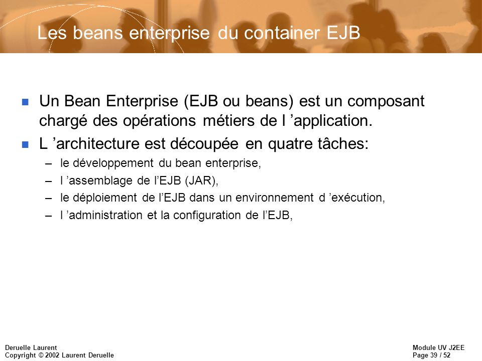 Module UV J2EE Page 39 / 52 Deruelle Laurent Copyright © 2002 Laurent Deruelle Les beans enterprise du container EJB n Un Bean Enterprise (EJB ou bean