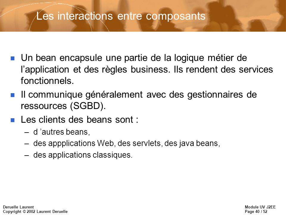 Module UV J2EE Page 40 / 52 Deruelle Laurent Copyright © 2002 Laurent Deruelle Les interactions entre composants n Un bean encapsule une partie de la