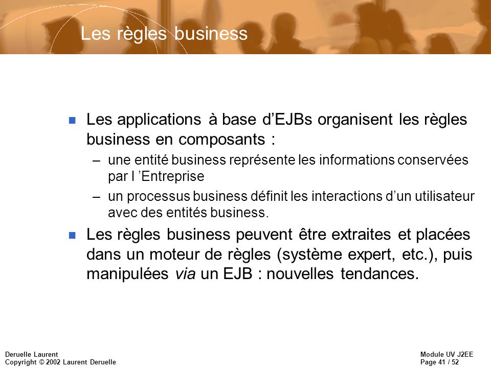 Module UV J2EE Page 41 / 52 Deruelle Laurent Copyright © 2002 Laurent Deruelle Les règles business n Les applications à base dEJBs organisent les règl