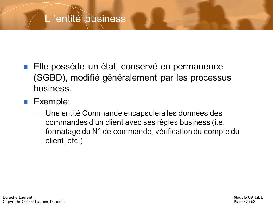 Module UV J2EE Page 43 / 52 Deruelle Laurent Copyright © 2002 Laurent Deruelle Le processus business n Il modifie l état des entités business, et possède son propre état, souvent provisoire.