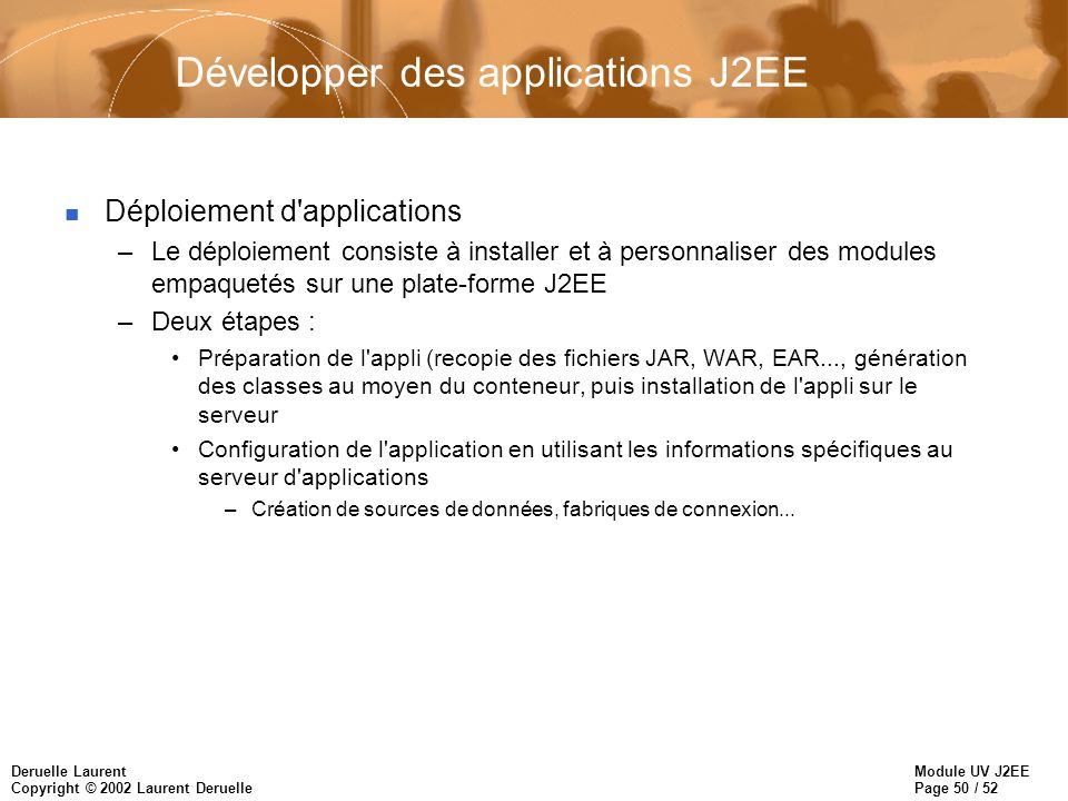 Module UV J2EE Page 50 / 52 Deruelle Laurent Copyright © 2002 Laurent Deruelle Développer des applications J2EE n Déploiement d'applications –Le déplo