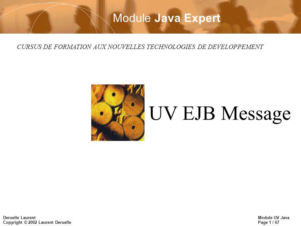 Module UV Java Page 1 / 67 Deruelle Laurent Copyright © 2002 Laurent Deruelle CURSUS DE FORMATION AUX NOUVELLES TECHNOLOGIES DE DEVELOPPEMENT UV EJB Message Module Java Expert