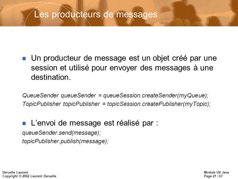 Module UV Java Page 21 / 67 Deruelle Laurent Copyright © 2002 Laurent Deruelle Les producteurs de messages n Un producteur de message est un objet créé par une session et utilisé pour envoyer des messages à une destination.