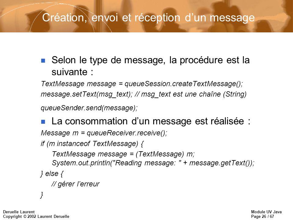 Module UV Java Page 26 / 67 Deruelle Laurent Copyright © 2002 Laurent Deruelle Création, envoi et réception dun message n Selon le type de message, la procédure est la suivante : TextMessage message = queueSession.createTextMessage(); message.setText(msg_text); // msg_text est une chaîne (String) queueSender.send(message); n La consommation dun message est réalisée : Message m = queueReceiver.receive(); if (m instanceof TextMessage) { TextMessage message = (TextMessage) m; System.out.println( Reading message: + message.getText()); } else { // gérer lerreur }