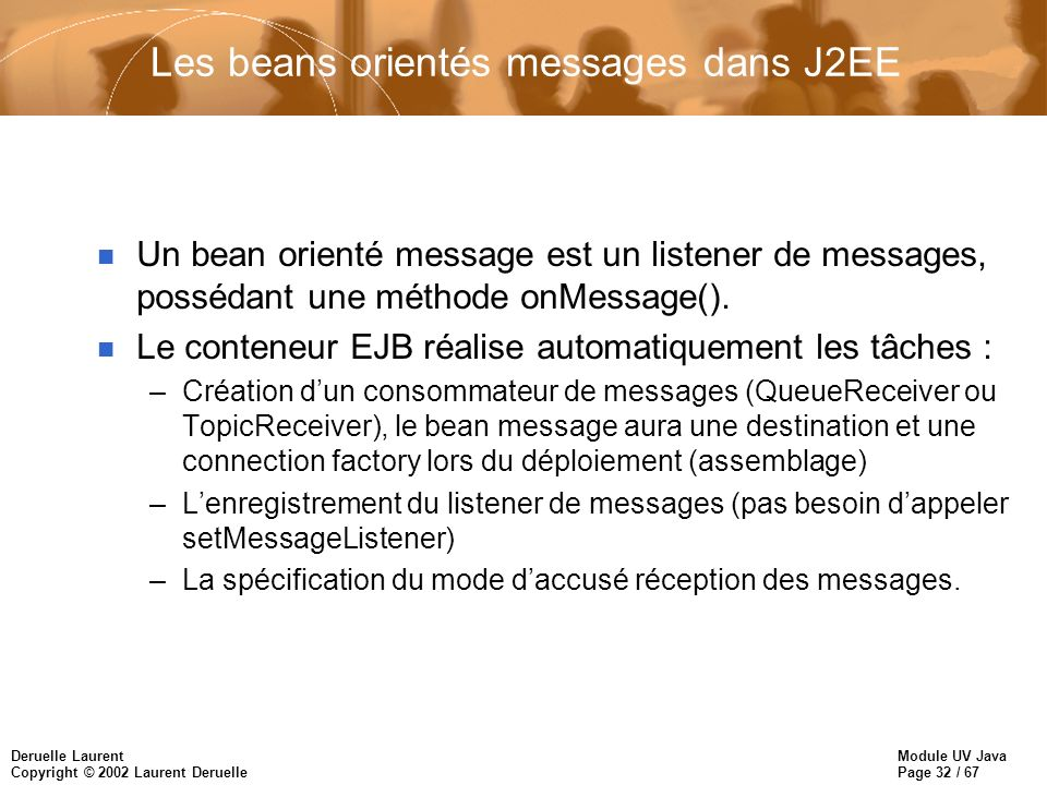 Module UV Java Page 32 / 67 Deruelle Laurent Copyright © 2002 Laurent Deruelle Les beans orientés messages dans J2EE n Un bean orienté message est un listener de messages, possédant une méthode onMessage().