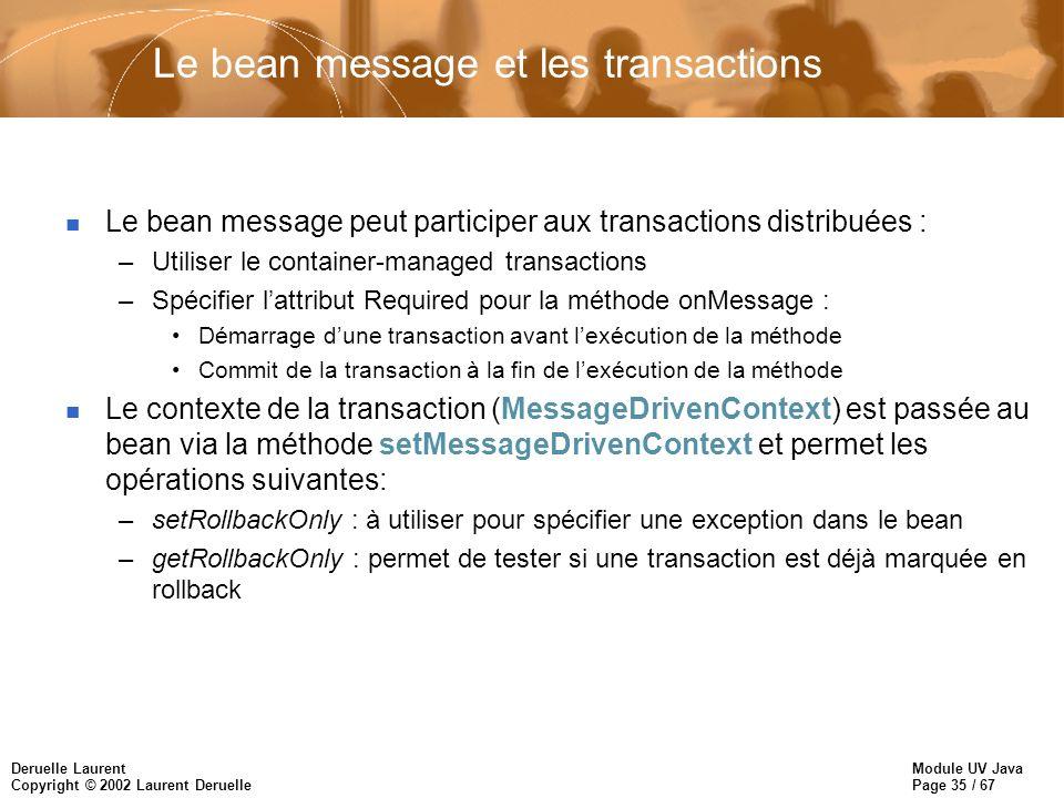 Module UV Java Page 35 / 67 Deruelle Laurent Copyright © 2002 Laurent Deruelle Le bean message et les transactions n Le bean message peut participer a