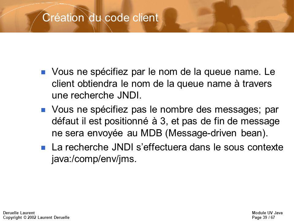 Module UV Java Page 39 / 67 Deruelle Laurent Copyright © 2002 Laurent Deruelle Création du code client n Vous ne spécifiez par le nom de la queue name