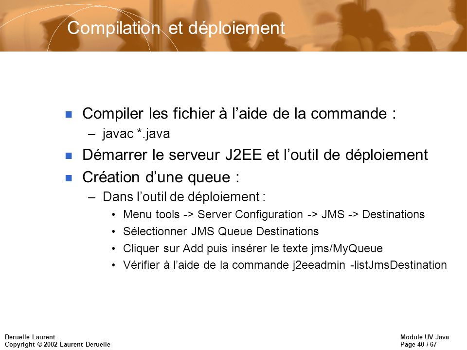 Module UV Java Page 40 / 67 Deruelle Laurent Copyright © 2002 Laurent Deruelle Compilation et déploiement n Compiler les fichier à laide de la commande : –javac *.java n Démarrer le serveur J2EE et loutil de déploiement n Création dune queue : –Dans loutil de déploiement : Menu tools -> Server Configuration -> JMS -> Destinations Sélectionner JMS Queue Destinations Cliquer sur Add puis insérer le texte jms/MyQueue Vérifier à laide de la commande j2eeadmin -listJmsDestination