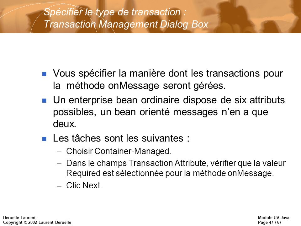 Module UV Java Page 47 / 67 Deruelle Laurent Copyright © 2002 Laurent Deruelle Spécifier le type de transaction : Transaction Management Dialog Box n Vous spécifier la manière dont les transactions pour la méthode onMessage seront gérées.