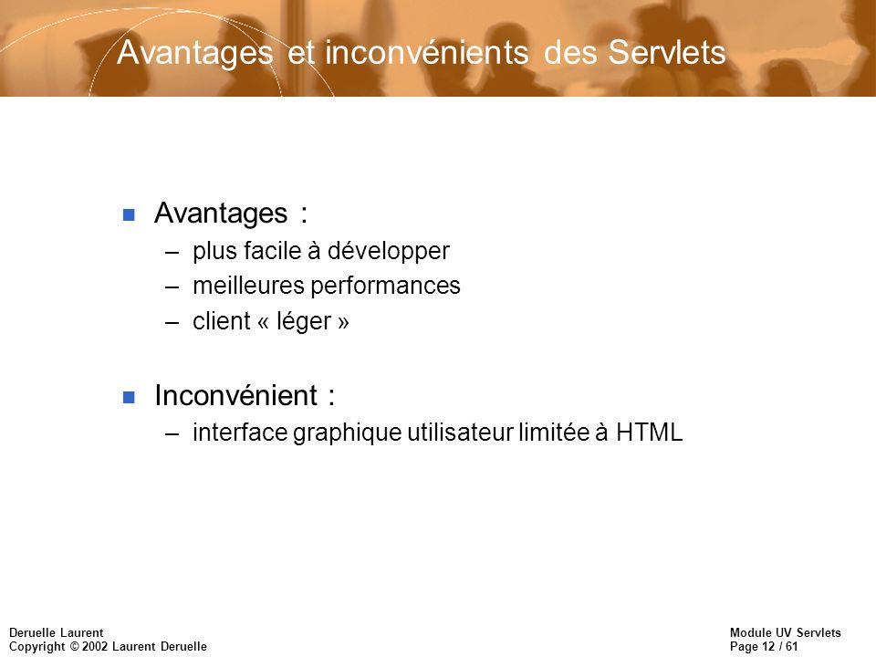 Module UV Servlets Page 12 / 61 Deruelle Laurent Copyright © 2002 Laurent Deruelle Avantages et inconvénients des Servlets n Avantages : –plus facile