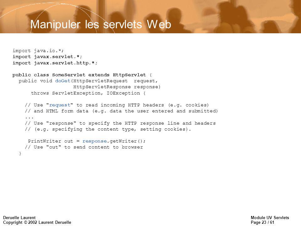 Module UV Servlets Page 23 / 61 Deruelle Laurent Copyright © 2002 Laurent Deruelle Manipuler les servlets Web import java.io.*; import javax.servlet.*