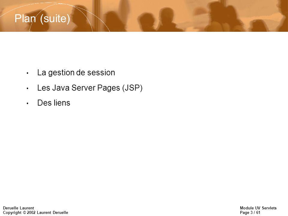 Module UV Servlets Page 3 / 61 Deruelle Laurent Copyright © 2002 Laurent Deruelle Plan (suite) La gestion de session Les Java Server Pages (JSP) Des l