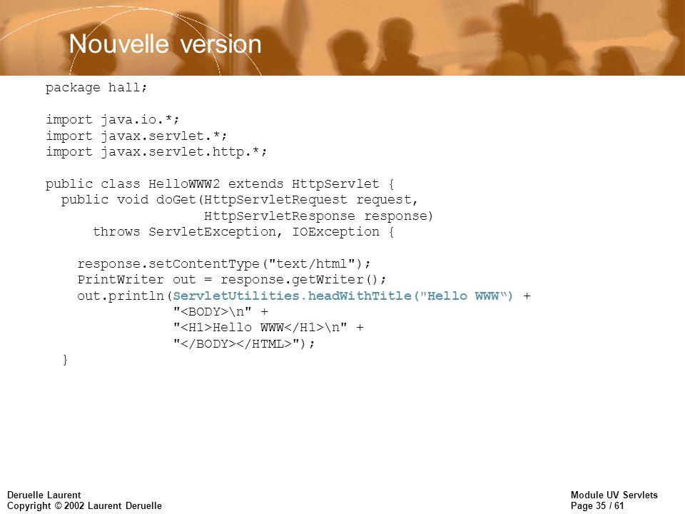 Module UV Servlets Page 35 / 61 Deruelle Laurent Copyright © 2002 Laurent Deruelle Nouvelle version package hall; import java.io.*; import javax.servl