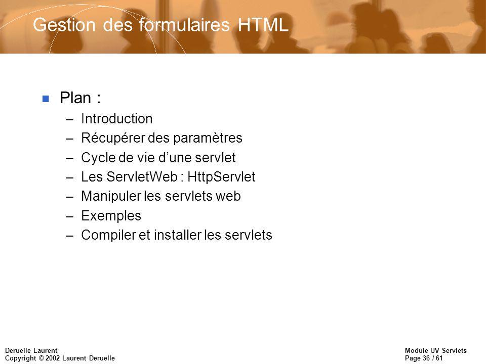 Module UV Servlets Page 36 / 61 Deruelle Laurent Copyright © 2002 Laurent Deruelle Gestion des formulaires HTML n Plan : –Introduction –Récupérer des