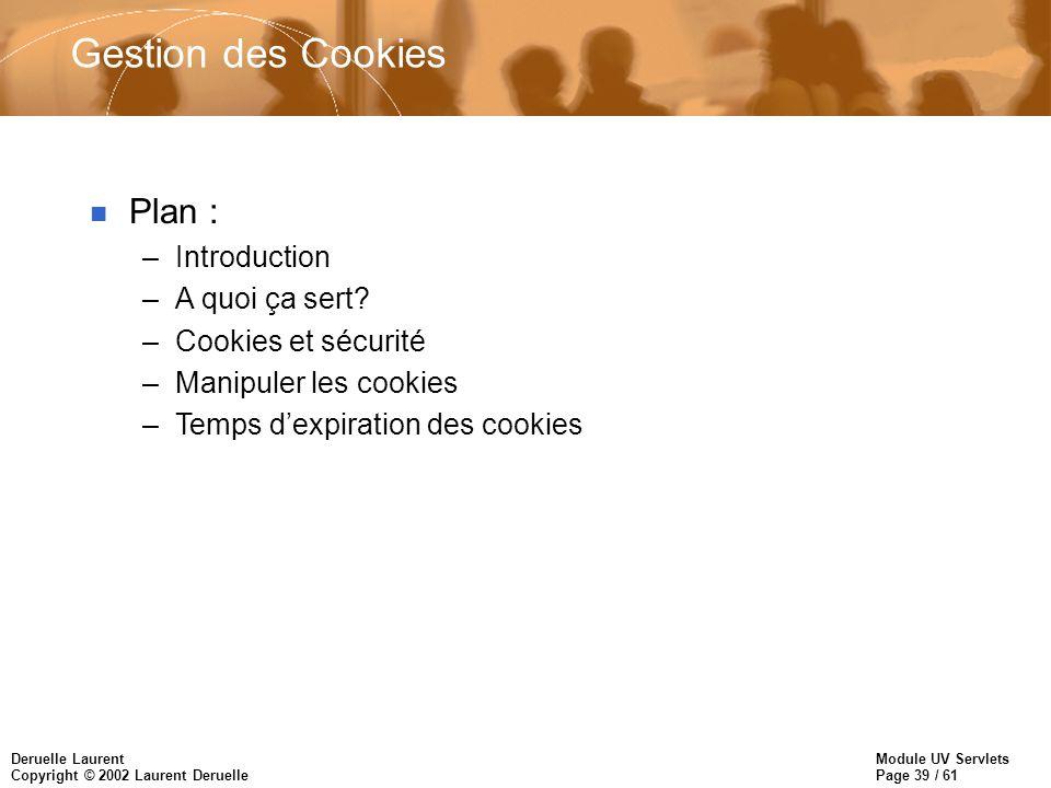 Module UV Servlets Page 39 / 61 Deruelle Laurent Copyright © 2002 Laurent Deruelle Gestion des Cookies n Plan : –Introduction –A quoi ça sert? –Cookie