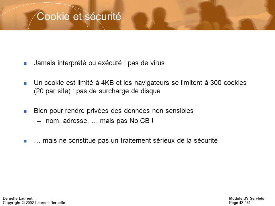 Module UV Servlets Page 42 / 61 Deruelle Laurent Copyright © 2002 Laurent Deruelle Cookie et sécurité n Jamais interprété ou exécuté : pas de virus n