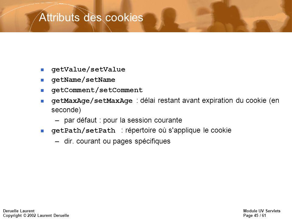 Module UV Servlets Page 45 / 61 Deruelle Laurent Copyright © 2002 Laurent Deruelle Attributs des cookies getValue/setValue getName/setName n getCommen