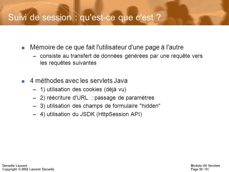 Module UV Servlets Page 50 / 61 Deruelle Laurent Copyright © 2002 Laurent Deruelle Suivi de session : qu'est-ce que c'est ? n Mémoire de ce que fait l