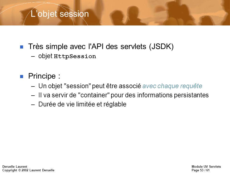 Module UV Servlets Page 53 / 61 Deruelle Laurent Copyright © 2002 Laurent Deruelle Lobjet session n Très simple avec l'API des servlets (JSDK) –objet