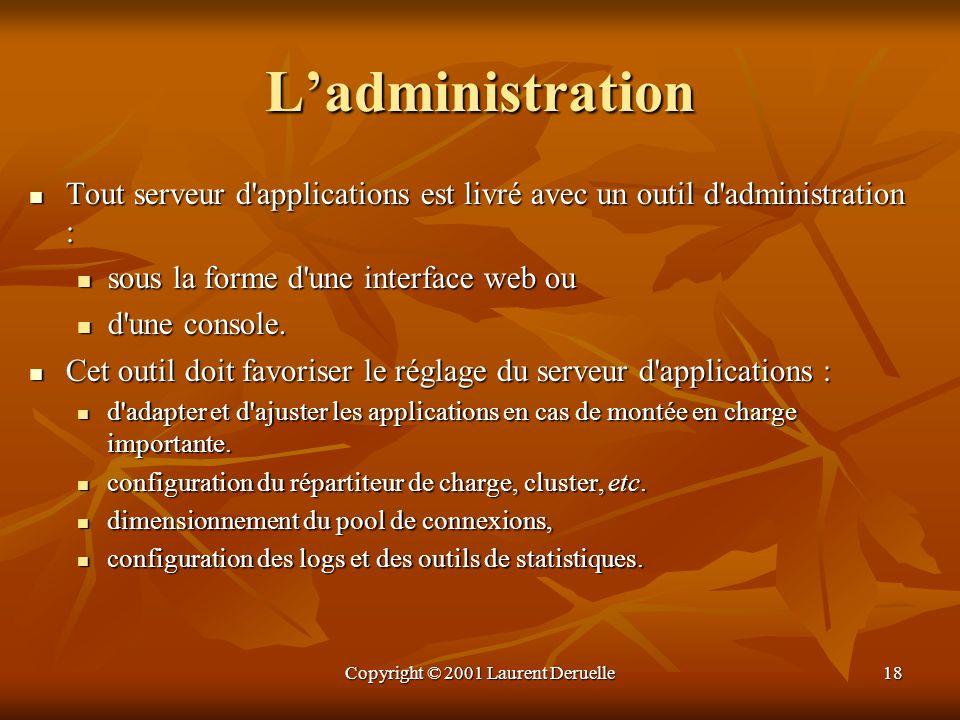 Copyright © 2001 Laurent Deruelle18 Ladministration Tout serveur d'applications est livré avec un outil d'administration : Tout serveur d'applications
