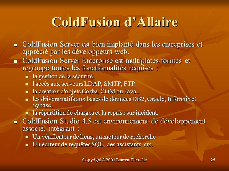 Copyright © 2001 Laurent Deruelle25 ColdFusion dAllaire ColdFusion Server est bien implanté dans les entreprises et apprécié par les développeurs web.