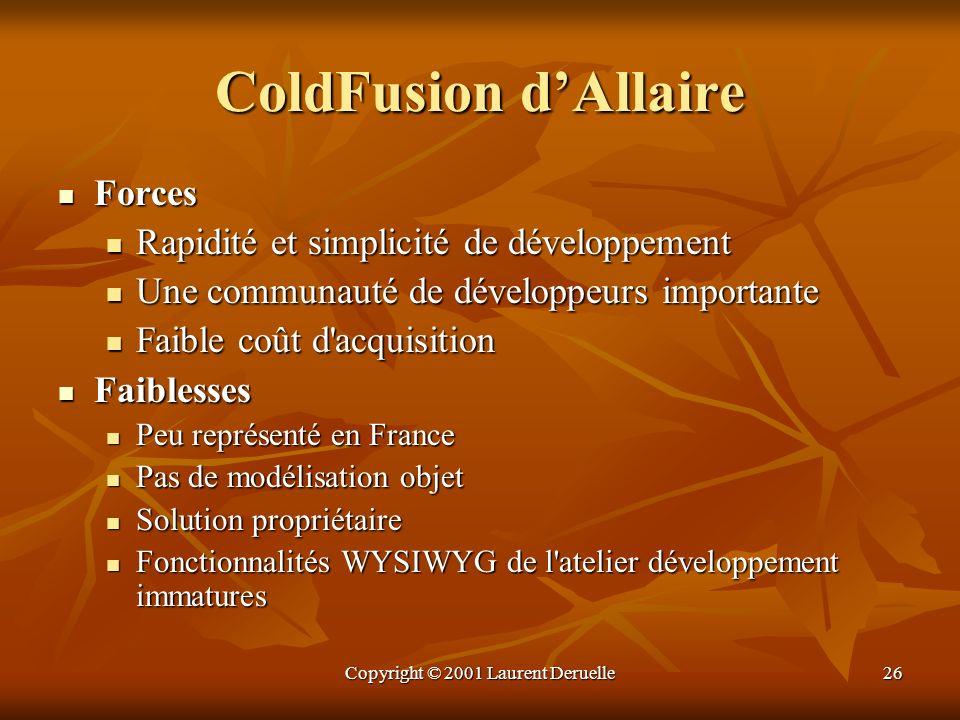 Copyright © 2001 Laurent Deruelle26 ColdFusion dAllaire Forces Forces Rapidité et simplicité de développement Rapidité et simplicité de développement