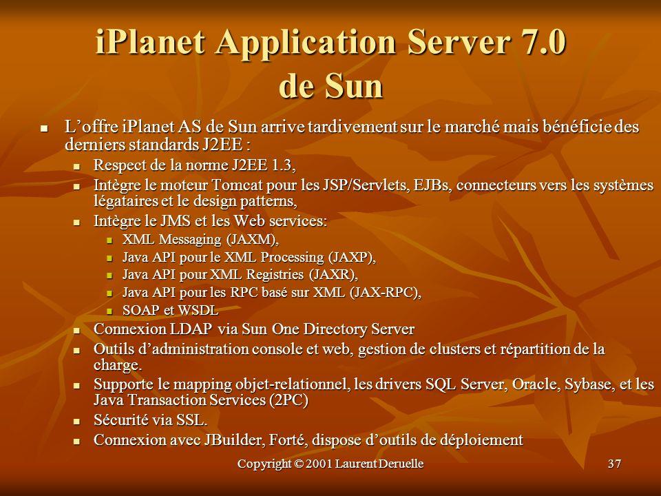 Copyright © 2001 Laurent Deruelle37 iPlanet Application Server 7.0 de Sun Loffre iPlanet AS de Sun arrive tardivement sur le marché mais bénéficie des