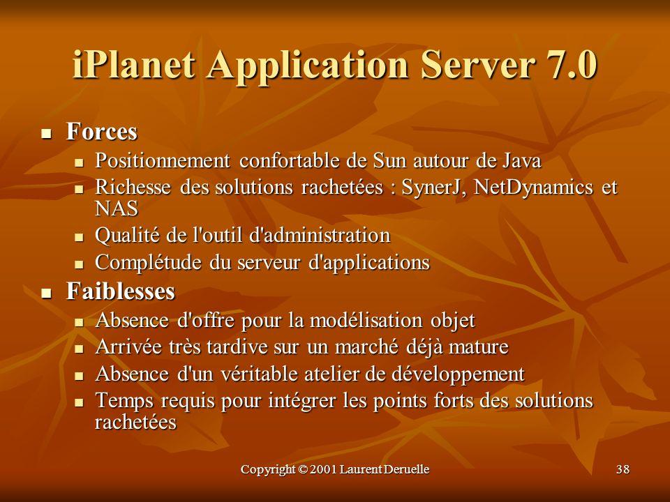 Copyright © 2001 Laurent Deruelle38 iPlanet Application Server 7.0 Forces Forces Positionnement confortable de Sun autour de Java Positionnement confo