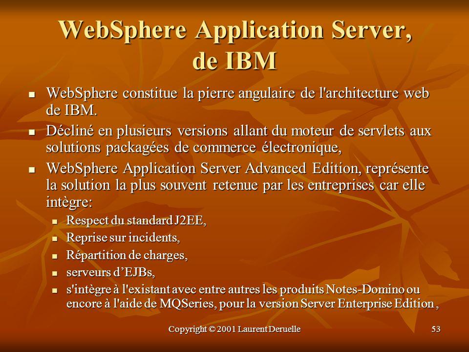 Copyright © 2001 Laurent Deruelle53 WebSphere Application Server, de IBM WebSphere constitue la pierre angulaire de l'architecture web de IBM. WebSphe