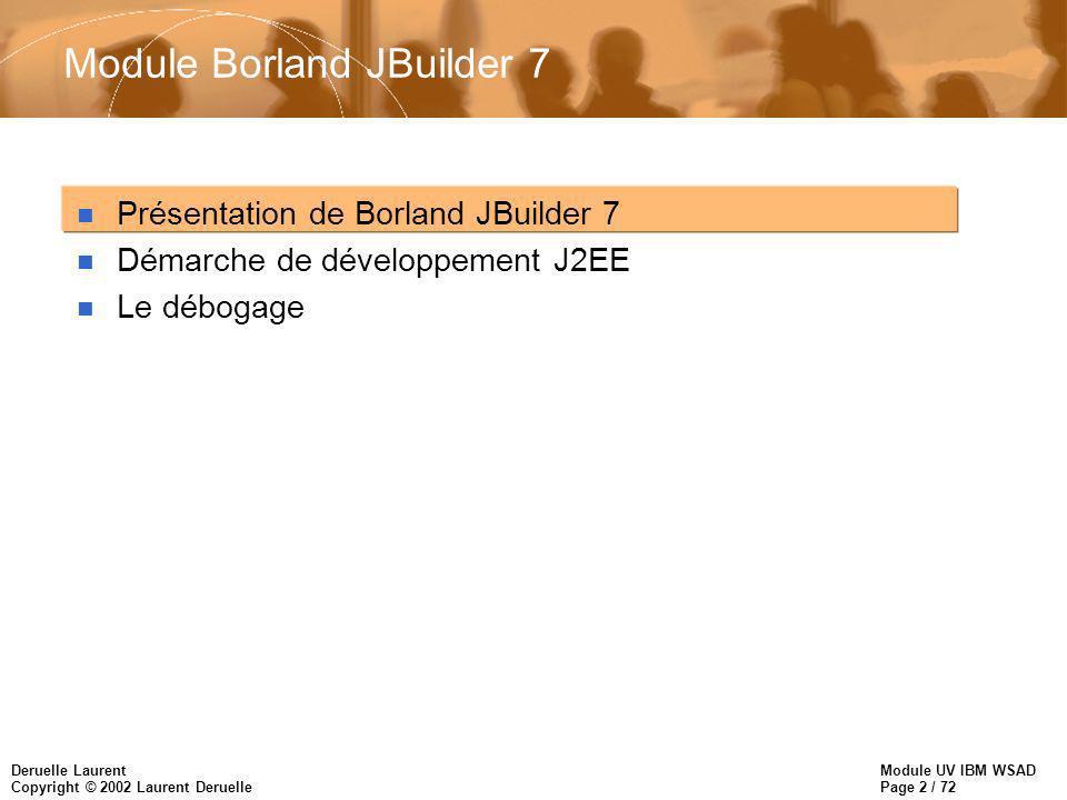Module UV IBM WSAD Page 2 / 72 Deruelle Laurent Copyright © 2002 Laurent Deruelle Module Borland JBuilder 7 n Présentation de Borland JBuilder 7 n Dém