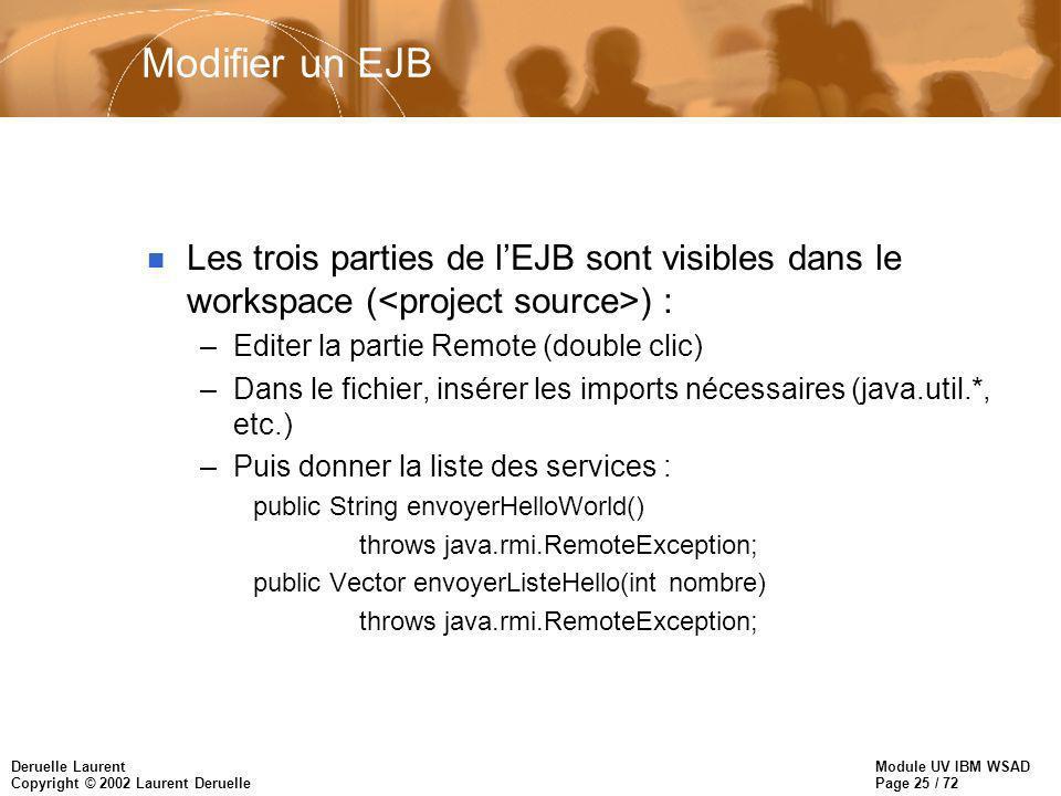 Module UV IBM WSAD Page 25 / 72 Deruelle Laurent Copyright © 2002 Laurent Deruelle Modifier un EJB n Les trois parties de lEJB sont visibles dans le w