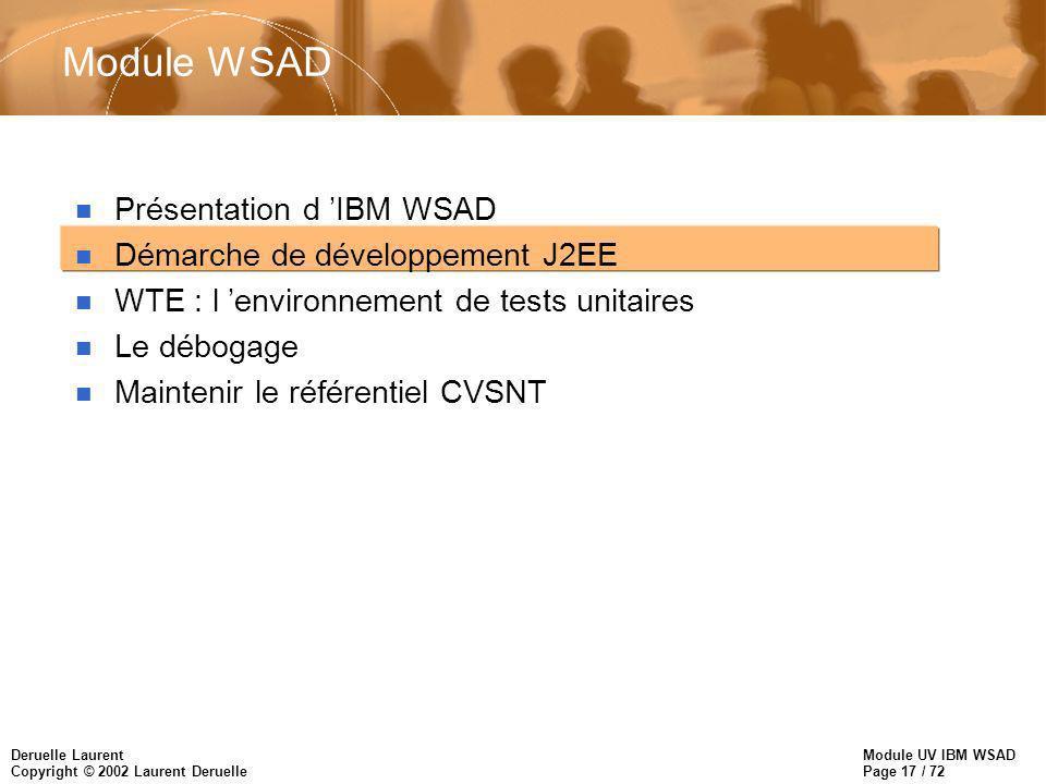 Module UV IBM WSAD Page 17 / 72 Deruelle Laurent Copyright © 2002 Laurent Deruelle Module WSAD n Présentation d IBM WSAD n Démarche de développement J2EE n WTE : l environnement de tests unitaires n Le débogage n Maintenir le référentiel CVSNT