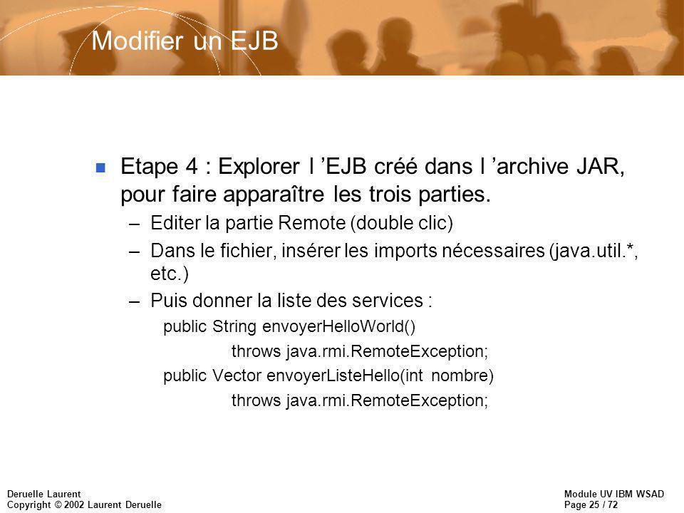 Module UV IBM WSAD Page 25 / 72 Deruelle Laurent Copyright © 2002 Laurent Deruelle Modifier un EJB n Etape 4 : Explorer l EJB créé dans l archive JAR, pour faire apparaître les trois parties.
