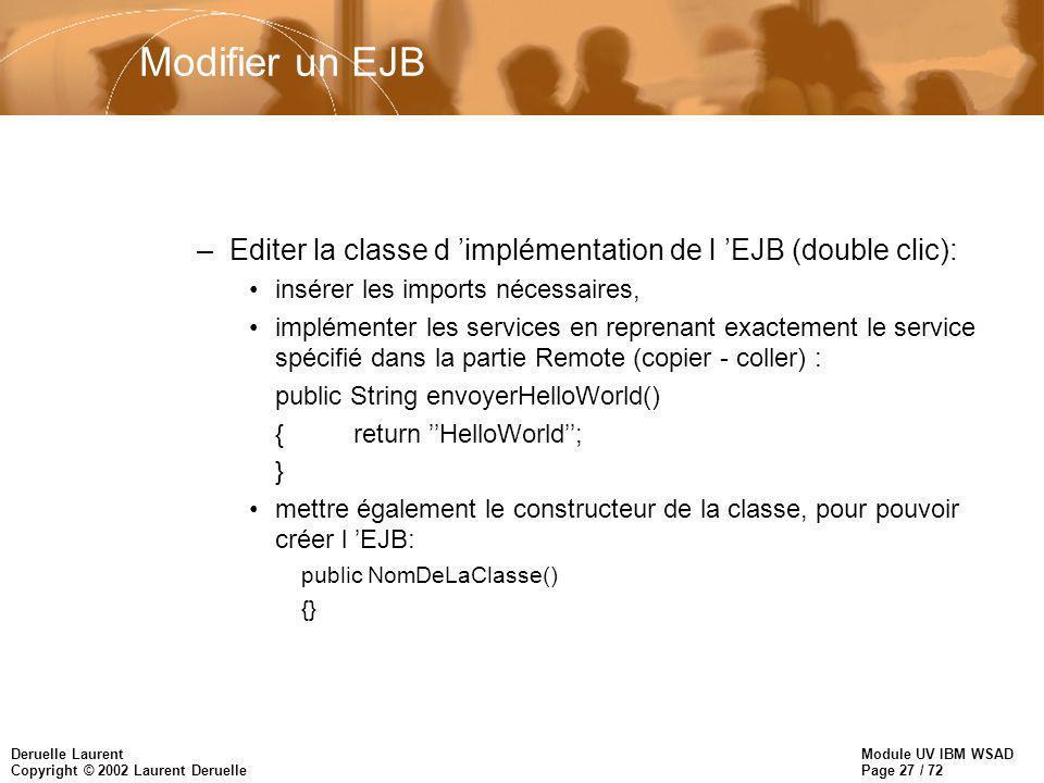 Module UV IBM WSAD Page 27 / 72 Deruelle Laurent Copyright © 2002 Laurent Deruelle Modifier un EJB –Editer la classe d implémentation de l EJB (double clic): insérer les imports nécessaires, implémenter les services en reprenant exactement le service spécifié dans la partie Remote (copier - coller) : public String envoyerHelloWorld() {return HelloWorld; } mettre également le constructeur de la classe, pour pouvoir créer l EJB: public NomDeLaClasse() {}