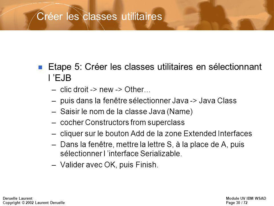 Module UV IBM WSAD Page 30 / 72 Deruelle Laurent Copyright © 2002 Laurent Deruelle Créer les classes utilitaires n Etape 5: Créer les classes utilitaires en sélectionnant l EJB –clic droit -> new -> Other...