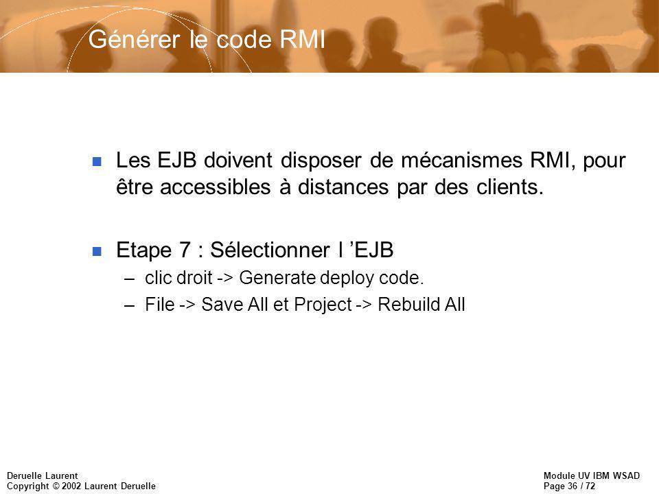 Module UV IBM WSAD Page 36 / 72 Deruelle Laurent Copyright © 2002 Laurent Deruelle Générer le code RMI n Les EJB doivent disposer de mécanismes RMI, pour être accessibles à distances par des clients.