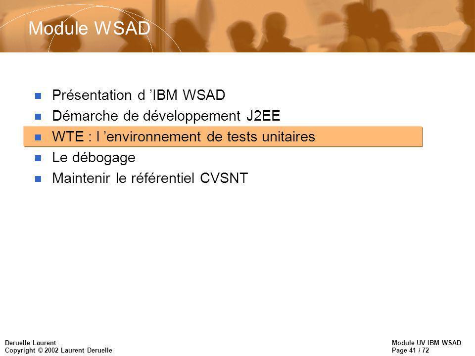 Module UV IBM WSAD Page 41 / 72 Deruelle Laurent Copyright © 2002 Laurent Deruelle Module WSAD n Présentation d IBM WSAD n Démarche de développement J2EE n WTE : l environnement de tests unitaires n Le débogage n Maintenir le référentiel CVSNT
