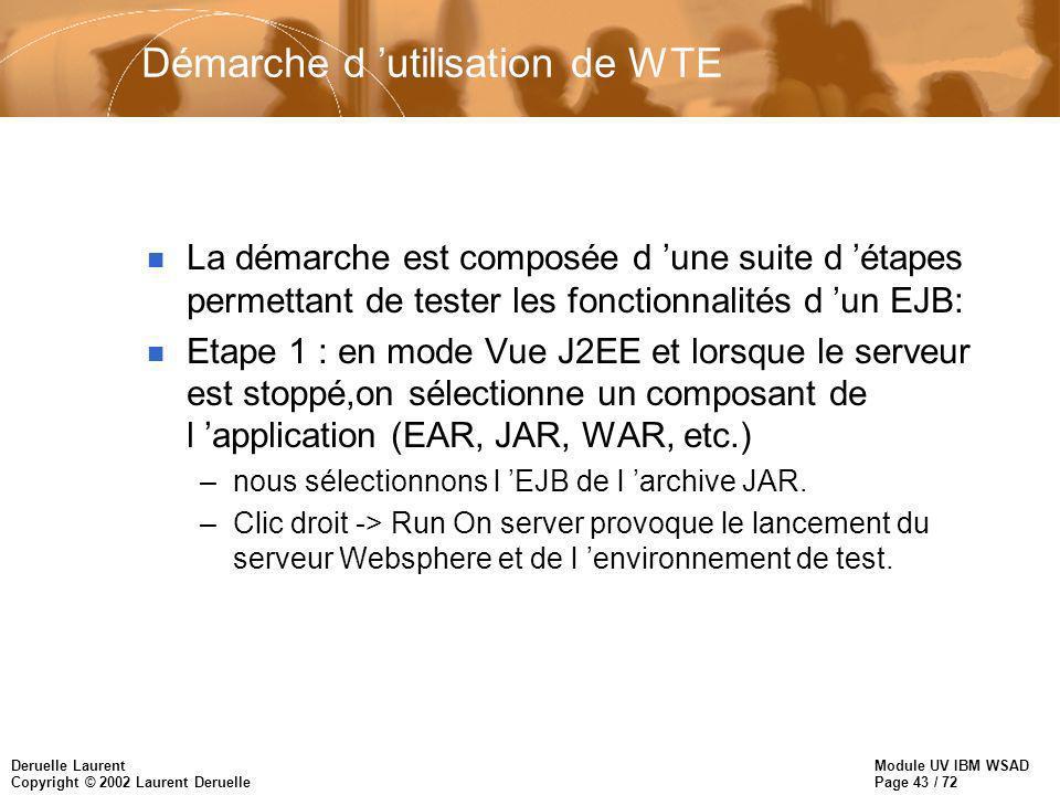 Module UV IBM WSAD Page 43 / 72 Deruelle Laurent Copyright © 2002 Laurent Deruelle Démarche d utilisation de WTE n La démarche est composée d une suite d étapes permettant de tester les fonctionnalités d un EJB: n Etape 1 : en mode Vue J2EE et lorsque le serveur est stoppé,on sélectionne un composant de l application (EAR, JAR, WAR, etc.) –nous sélectionnons l EJB de l archive JAR.